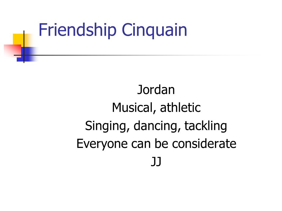Friendship Cinquain Jordan Musical, athletic Singing, dancing, tackling Everyone can be considerate JJ