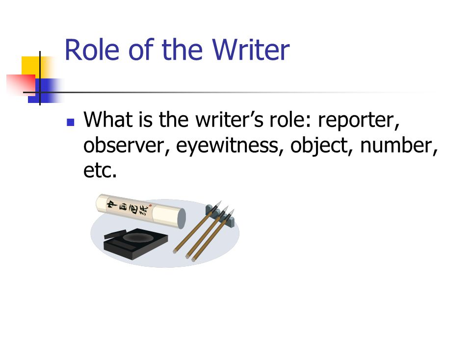 Role of the Writer What is the writer's role: reporter, observer, eyewitness, object, number, etc.