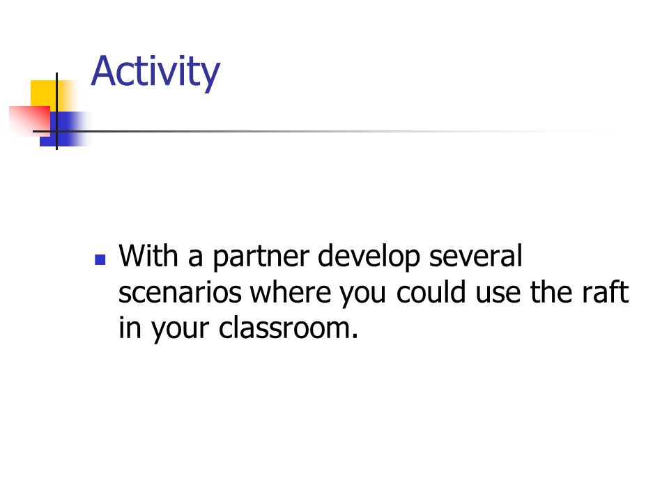 Activity With a partner develop several scenarios where you could use the raft in your classroom.