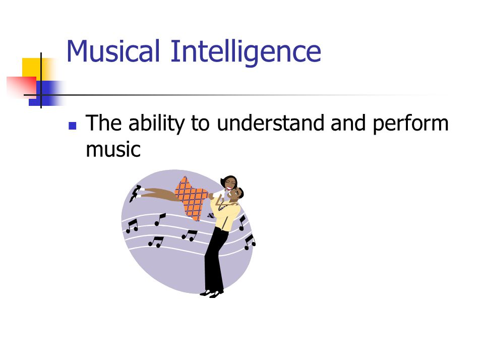 Musical Intelligence The ability to understand and perform music