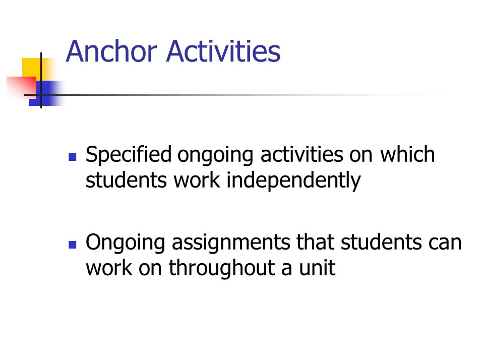 Anchor Activities Specified ongoing activities on which students work independently.