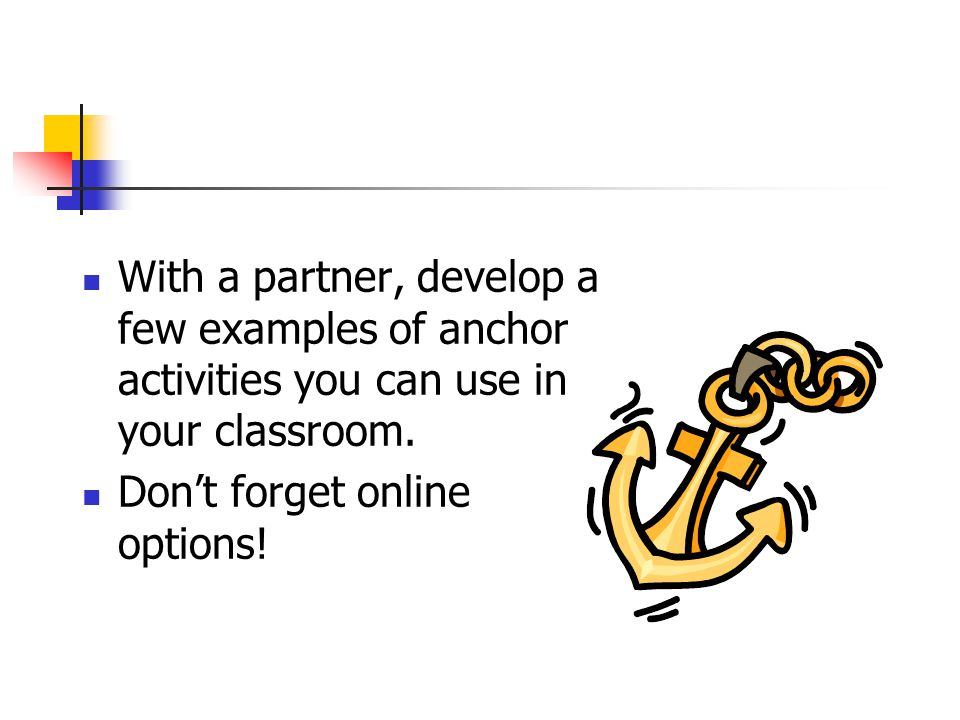 With a partner, develop a few examples of anchor activities you can use in your classroom.