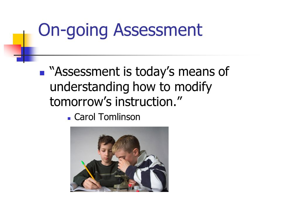 On-going Assessment Assessment is today's means of understanding how to modify tomorrow's instruction.