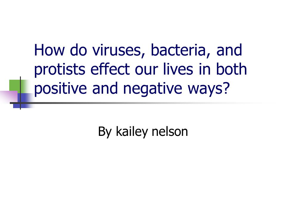 How do viruses, bacteria, and protists effect our lives in both positive and negative ways