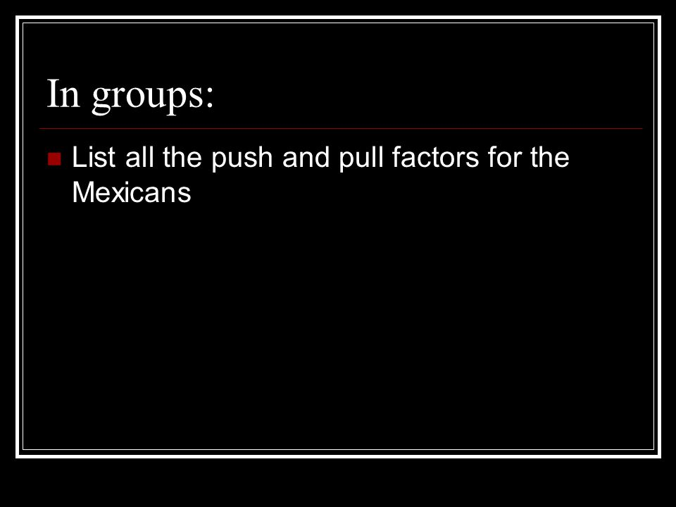In groups: List all the push and pull factors for the Mexicans