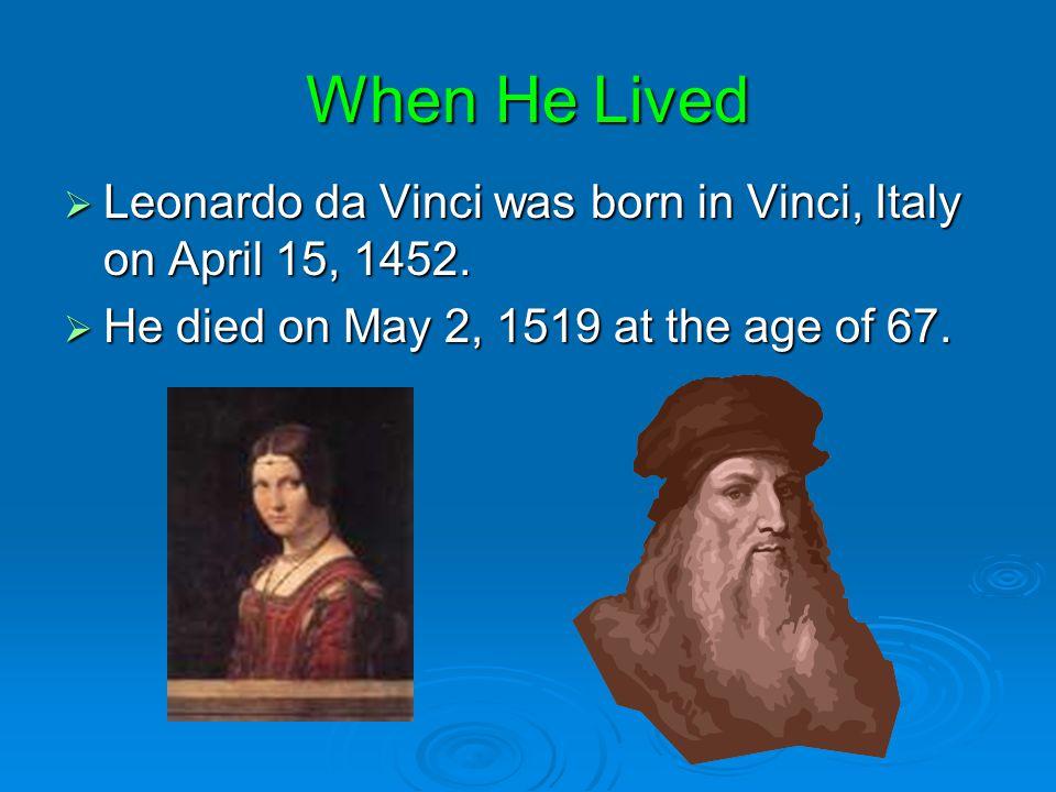 When He Lived Leonardo da Vinci was born in Vinci, Italy on April 15, 1452.