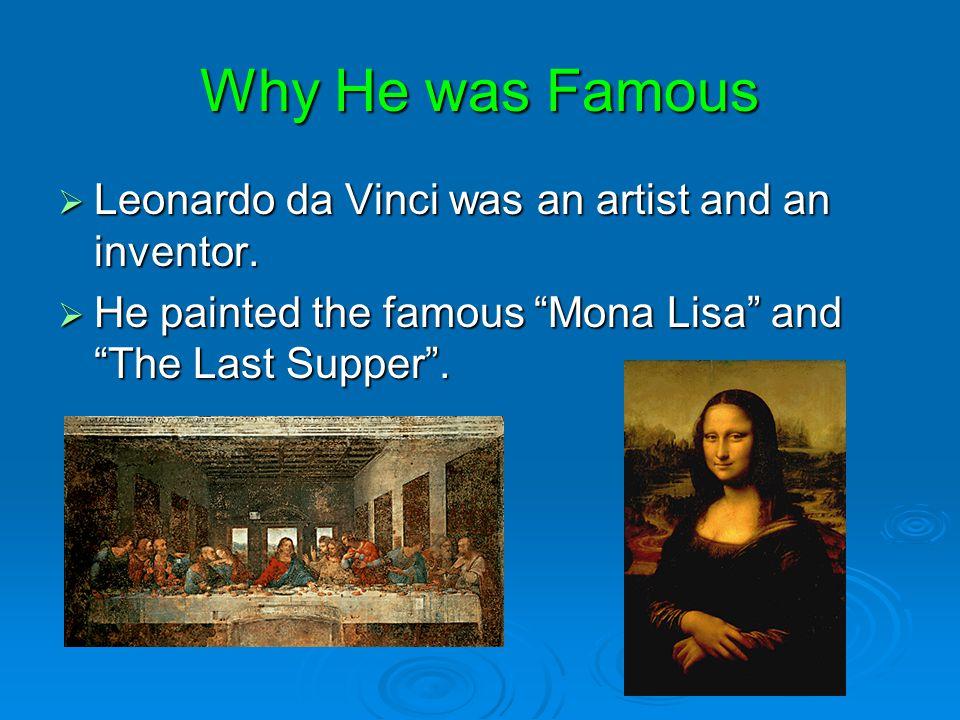 Why He was Famous Leonardo da Vinci was an artist and an inventor.