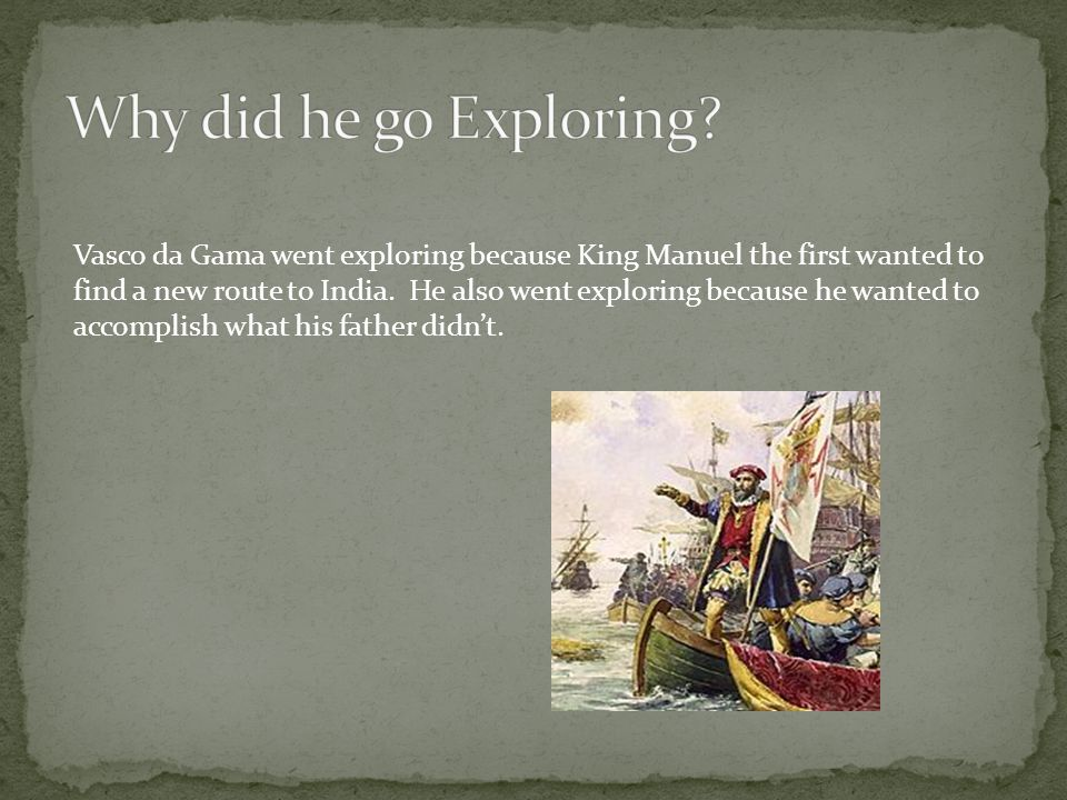 Why did he go Exploring Vasco da Gama went exploring because King Manuel the first wanted to.