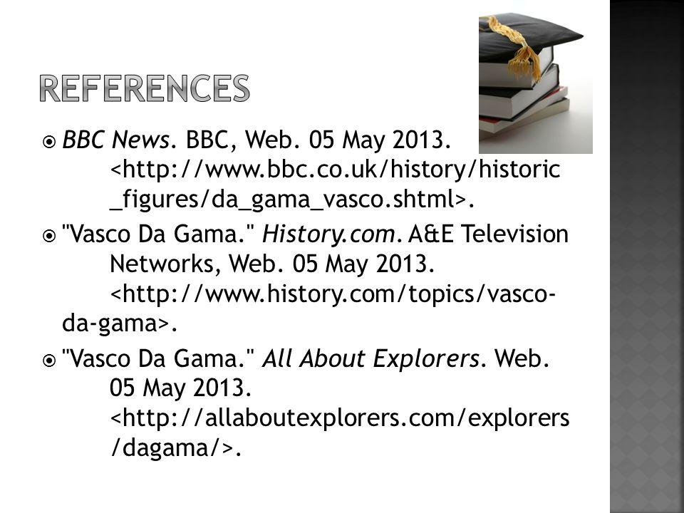 References BBC News. BBC, Web. 05 May 2013. <http://www.bbc.co.uk/history/historic _figures/da_gama_vasco.shtml>.