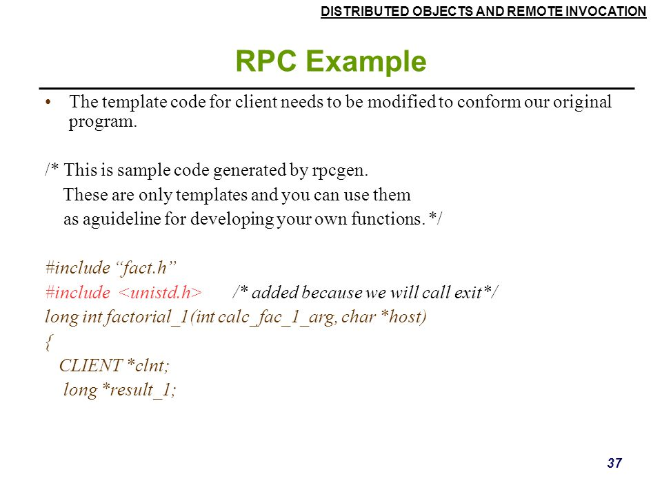 RPC Example The template code for client needs to be modified to conform our original program. /* This is sample code generated by rpcgen.