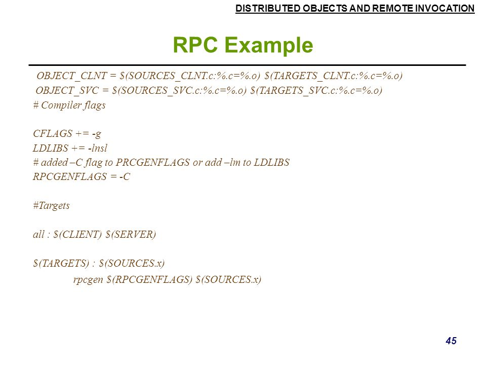RPC Example OBJECT_CLNT = $(SOURCES_CLNT.c:%.c=%.o) $(TARGETS_CLNT.c:%.c=%.o) OBJECT_SVC = $(SOURCES_SVC.c:%.c=%.o) $(TARGETS_SVC.c:%.c=%.o)