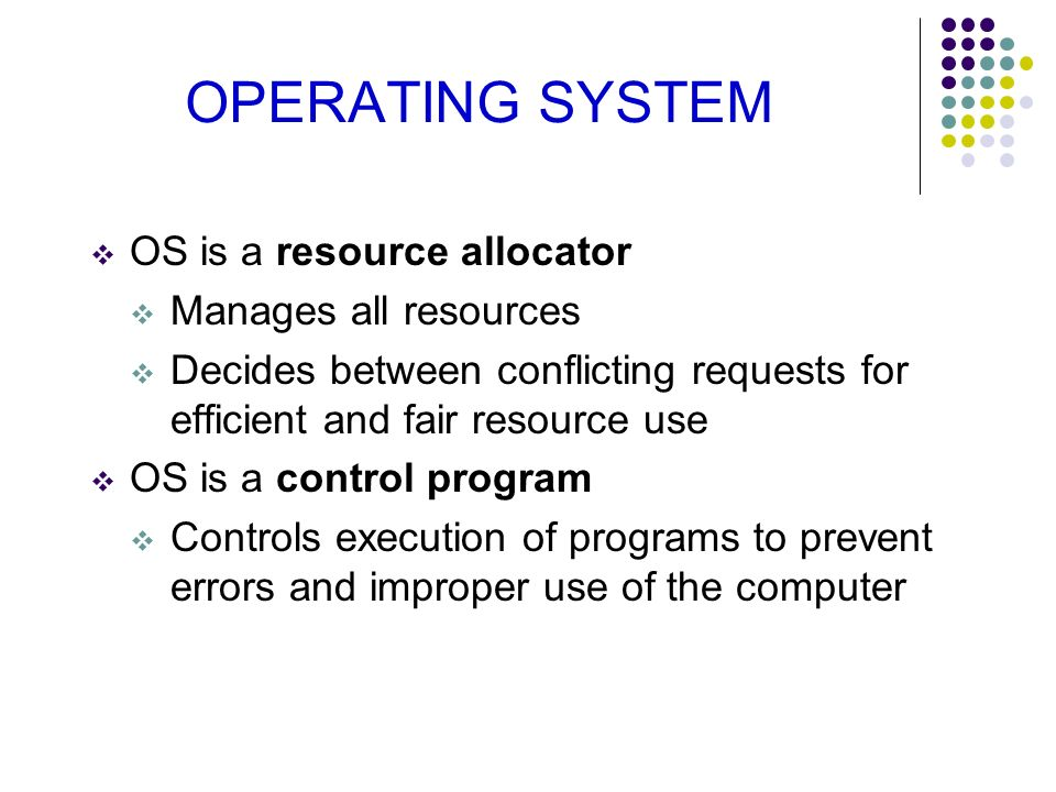 OPERATING SYSTEM OS is a resource allocator Manages all resources