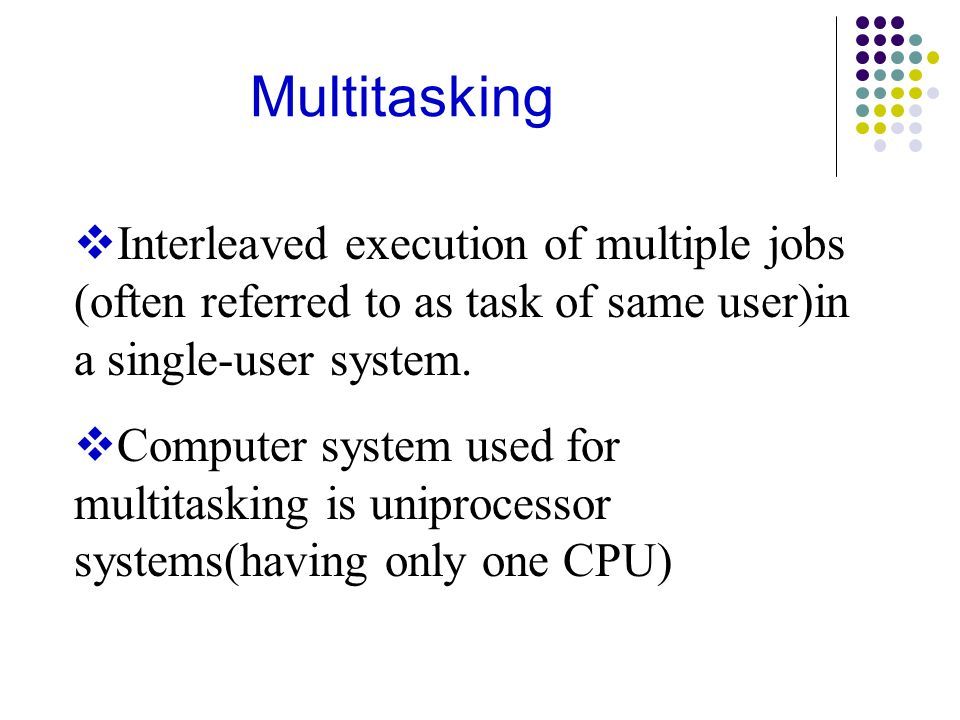 Multitasking Interleaved execution of multiple jobs (often referred to as task of same user)in a single-user system.