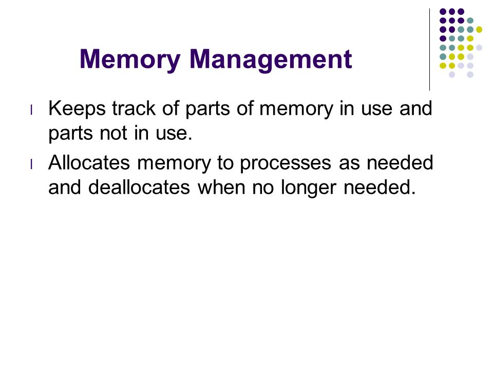 Memory Management Keeps track of parts of memory in use and parts not in use.