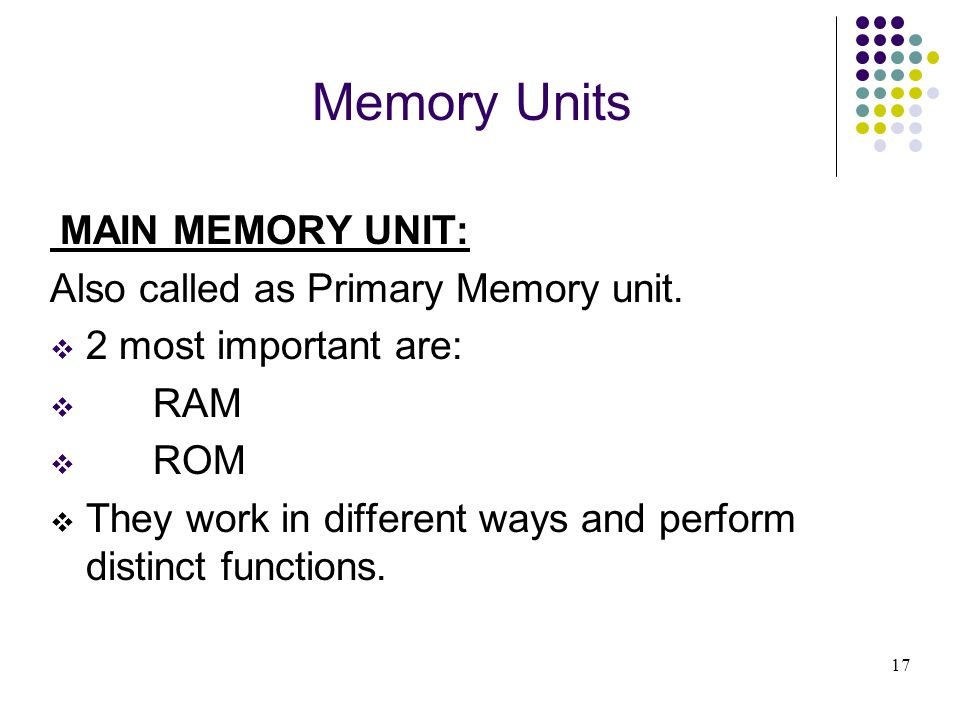 Memory Units Also called as Primary Memory unit. 2 most important are: