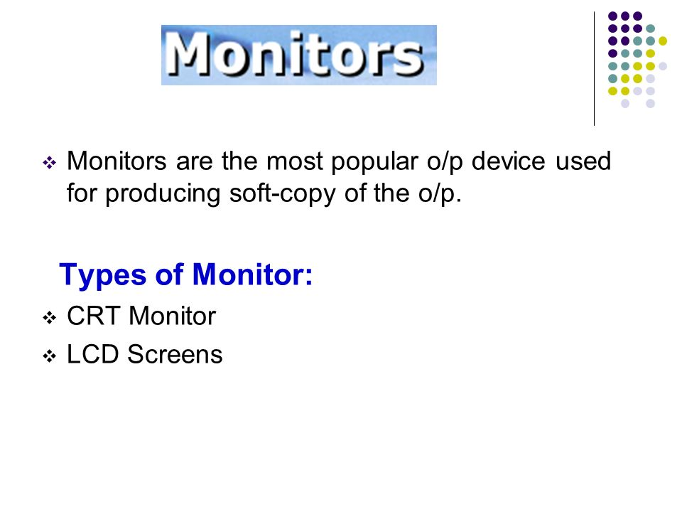Monitors are the most popular o/p device used for producing soft-copy of the o/p.