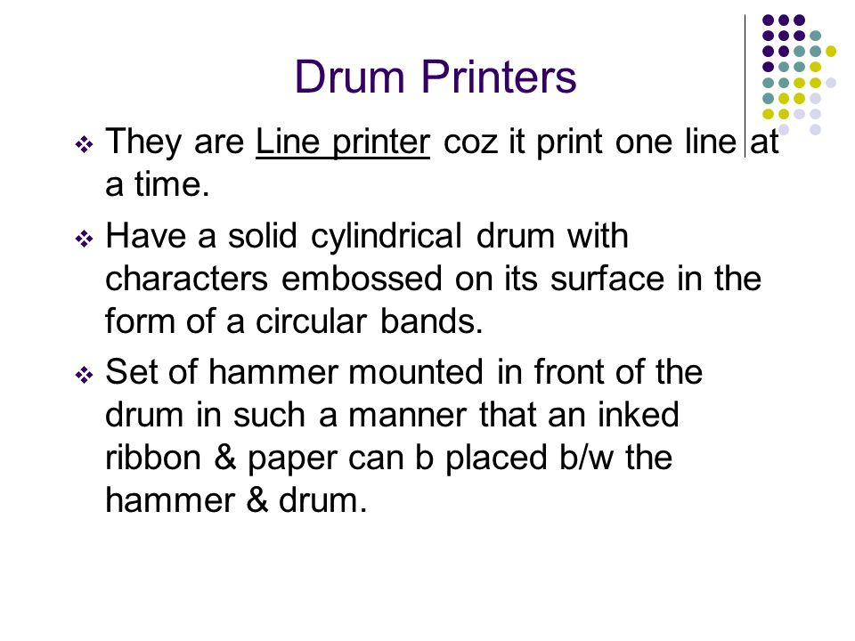 Drum Printers They are Line printer coz it print one line at a time.