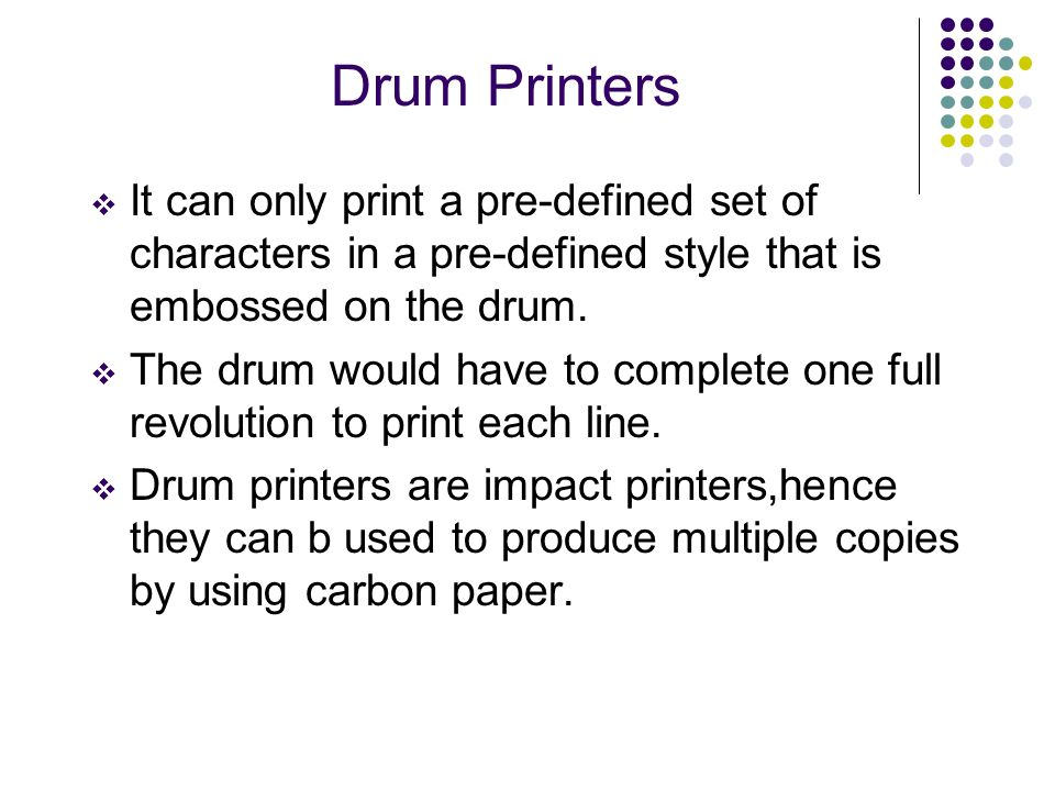 Drum Printers It can only print a pre-defined set of characters in a pre-defined style that is embossed on the drum.