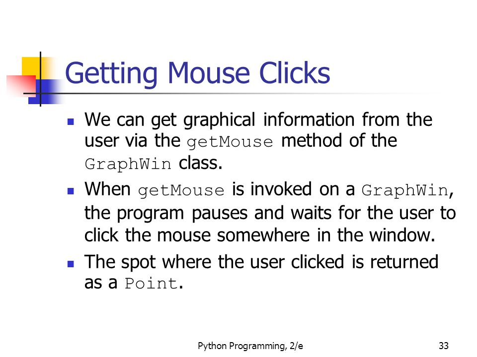 Getting Mouse Clicks We can get graphical information from the user via the getMouse method of the GraphWin class.