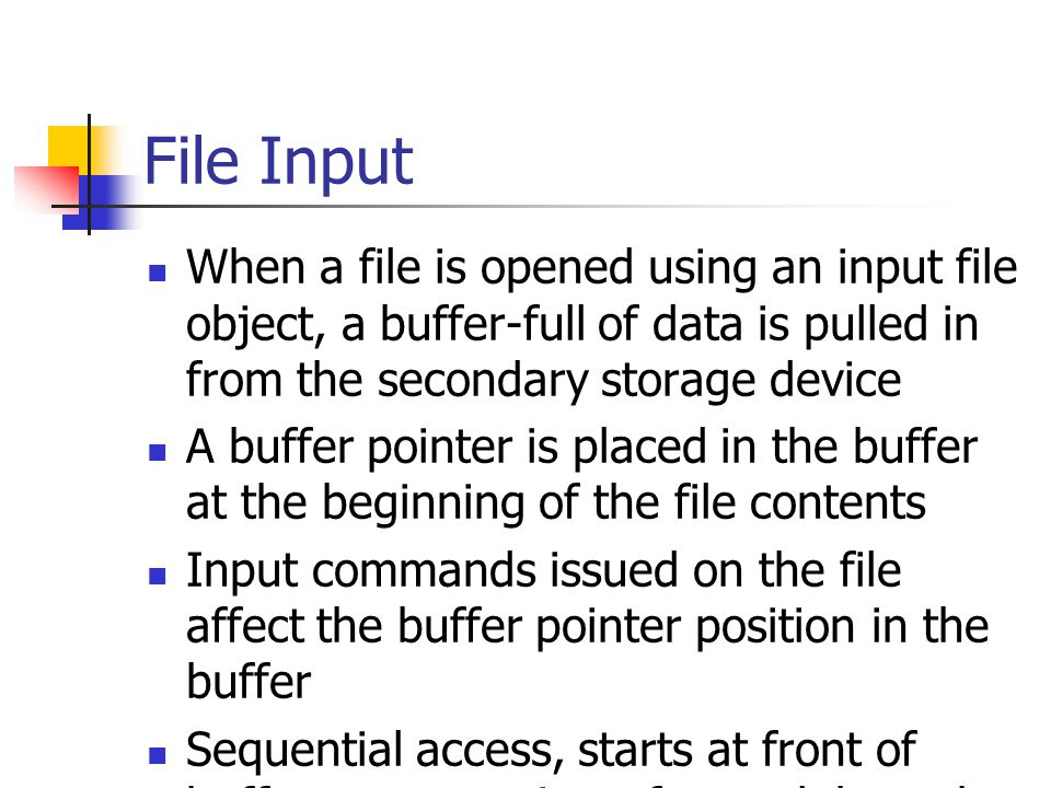 File Input When a file is opened using an input file object, a buffer-full of data is pulled in from the secondary storage device.