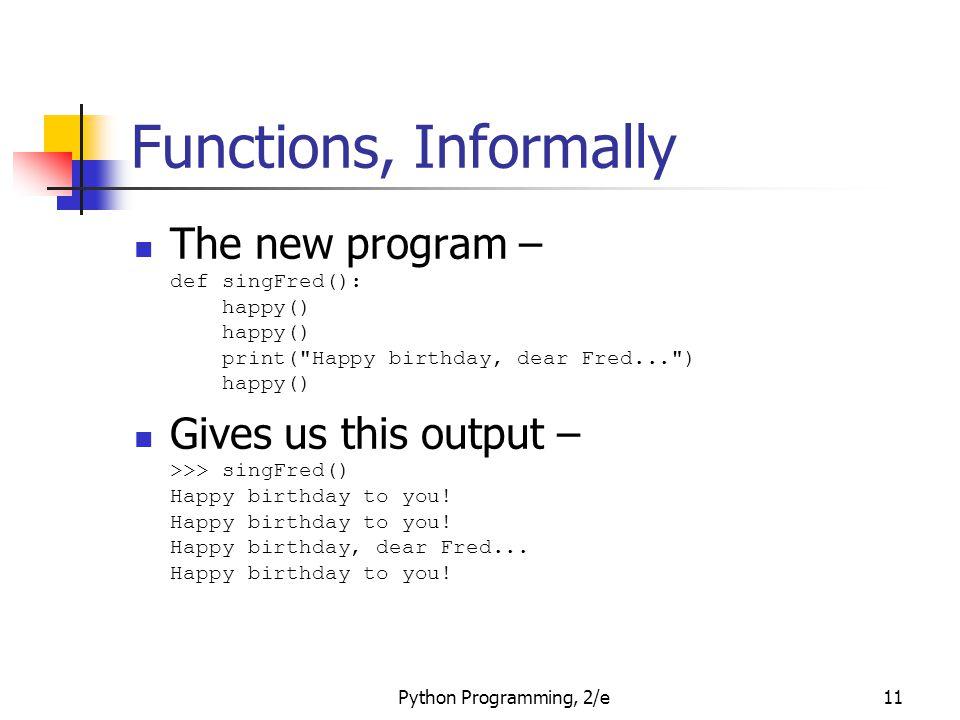 Functions, Informally The new program – def singFred(): happy() happy() print( Happy birthday, dear Fred... ) happy()