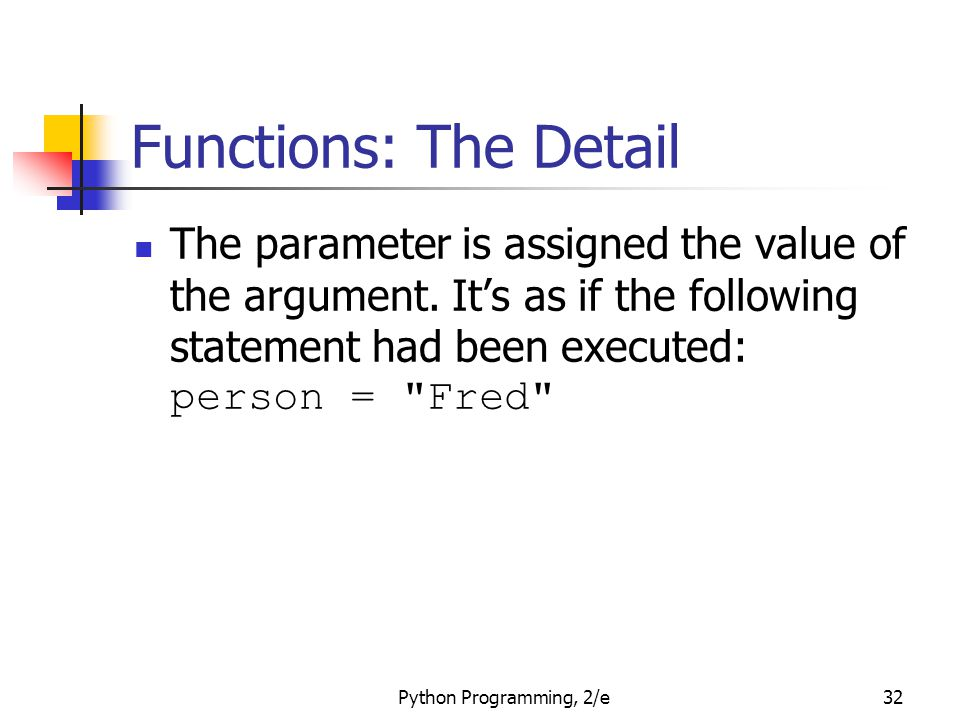 Functions: The Detail The parameter is assigned the value of the argument. It's as if the following statement had been executed: person = Fred