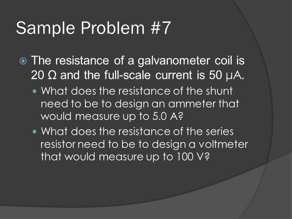 Sample Problem #7 The resistance of a galvanometer coil is 20 Ω and the full-scale current is 50 μA.
