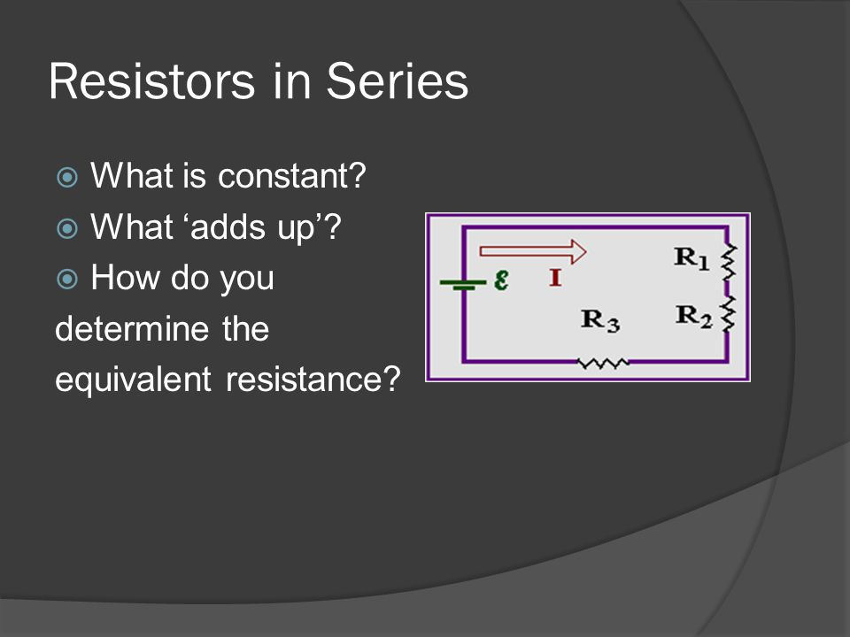 Resistors in Series What is constant What 'adds up' How do you