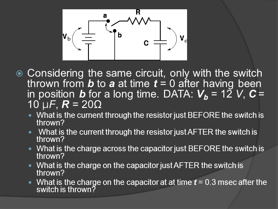 Considering the same circuit, only with the switch thrown from b to a at time t = 0 after having been in position b for a long time. DATA: Vb = 12 V, C = 10 μF, R = 20Ω