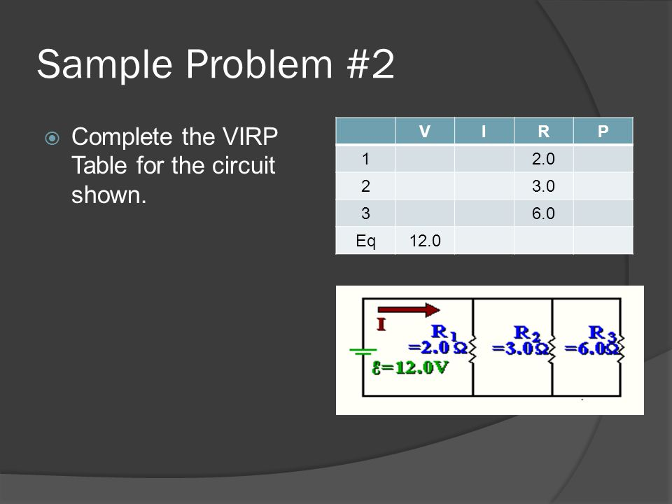 Sample Problem #2 Complete the VIRP Table for the circuit shown. V I R
