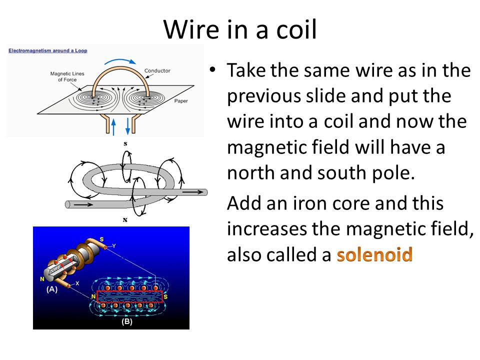 Wire in a coil Take the same wire as in the previous slide and put the wire into a coil and now the magnetic field will have a north and south pole.