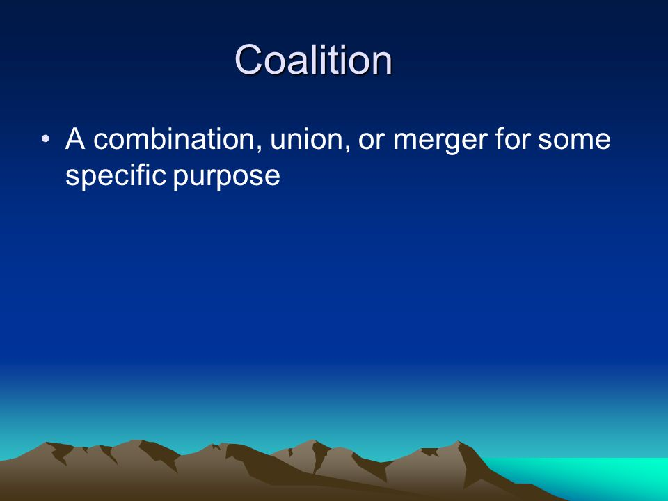 Coalition A combination, union, or merger for some specific purpose
