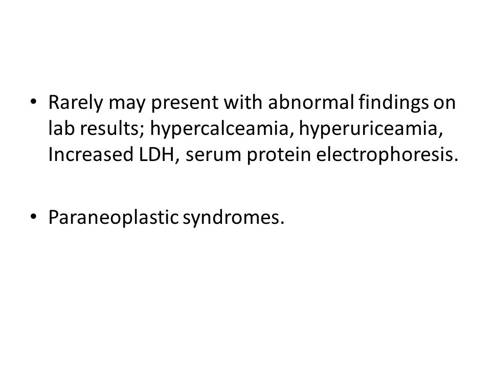 Rarely may present with abnormal findings on lab results; hypercalceamia, hyperuriceamia, Increased LDH, serum protein electrophoresis.