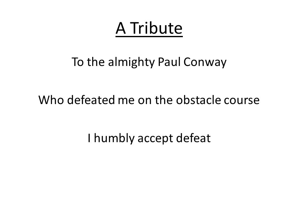 A Tribute To the almighty Paul Conway Who defeated me on the obstacle course I humbly accept defeat