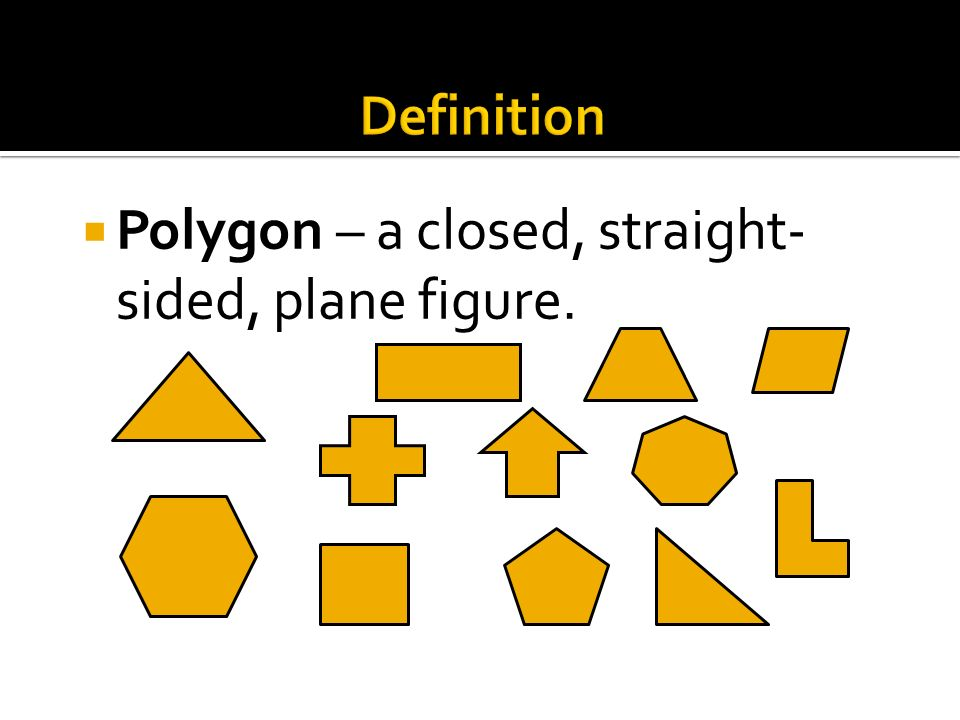 Polygon – a closed, straight-sided, plane figure.