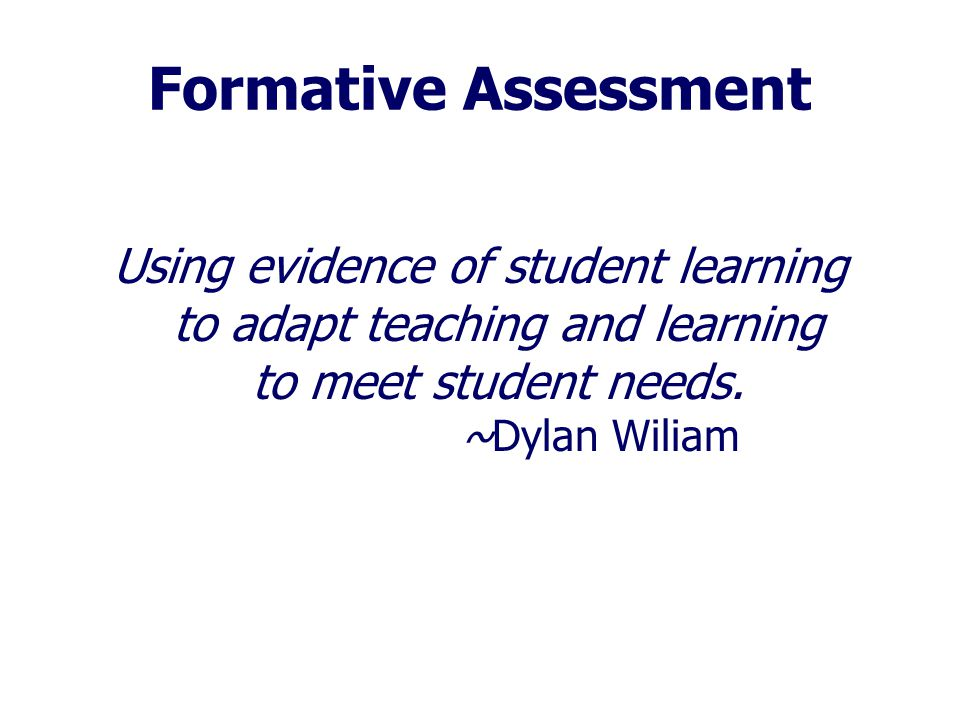Formative Assessment Using evidence of student learning to adapt teaching and learning to meet student needs. ~Dylan Wiliam.