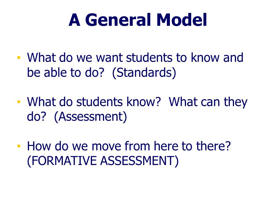 A General Model What do we want students to know and be able to do (Standards) What do students know What can they do (Assessment)