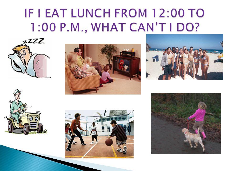 IF I EAT LUNCH FROM 12:00 TO 1:00 P.M., WHAT CAN'T I DO