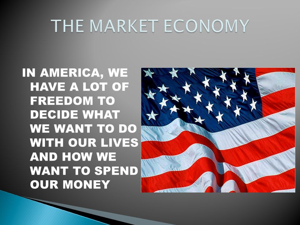 THE MARKET ECONOMY IN AMERICA, WE HAVE A LOT OF FREEDOM TO DECIDE WHAT WE WANT TO DO WITH OUR LIVES AND HOW WE WANT TO SPEND OUR MONEY.
