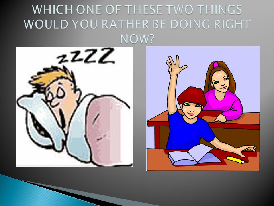 WHICH ONE OF THESE TWO THINGS WOULD YOU RATHER BE DOING RIGHT NOW