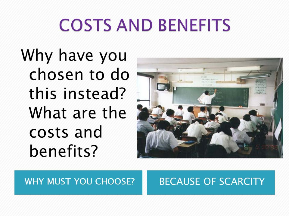 COSTS AND BENEFITS Why have you chosen to do this instead What are the costs and benefits WHY MUST YOU CHOOSE