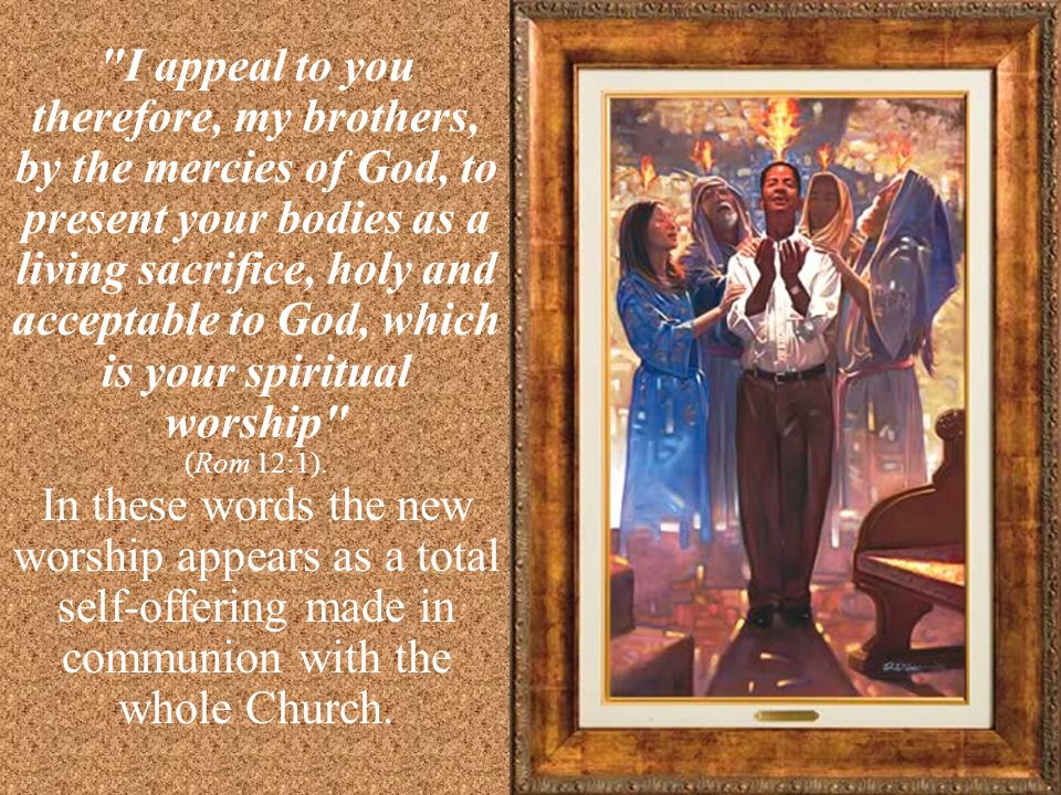 I appeal to you therefore, my brothers, by the mercies of God, to present your bodies as a living sacrifice, holy and acceptable to God, which is your spiritual worship