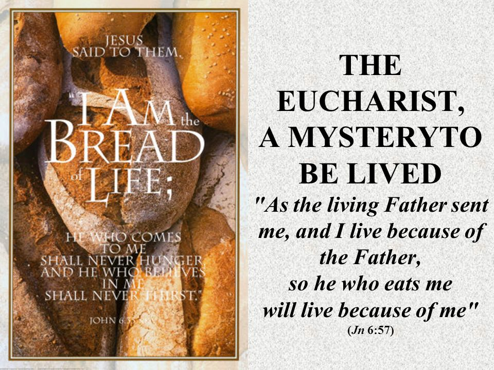 THE EUCHARIST, A MYSTERYTO BE LIVED As the living Father sent me, and I live because of the Father, so he who eats me will live because of me (Jn 6:57)
