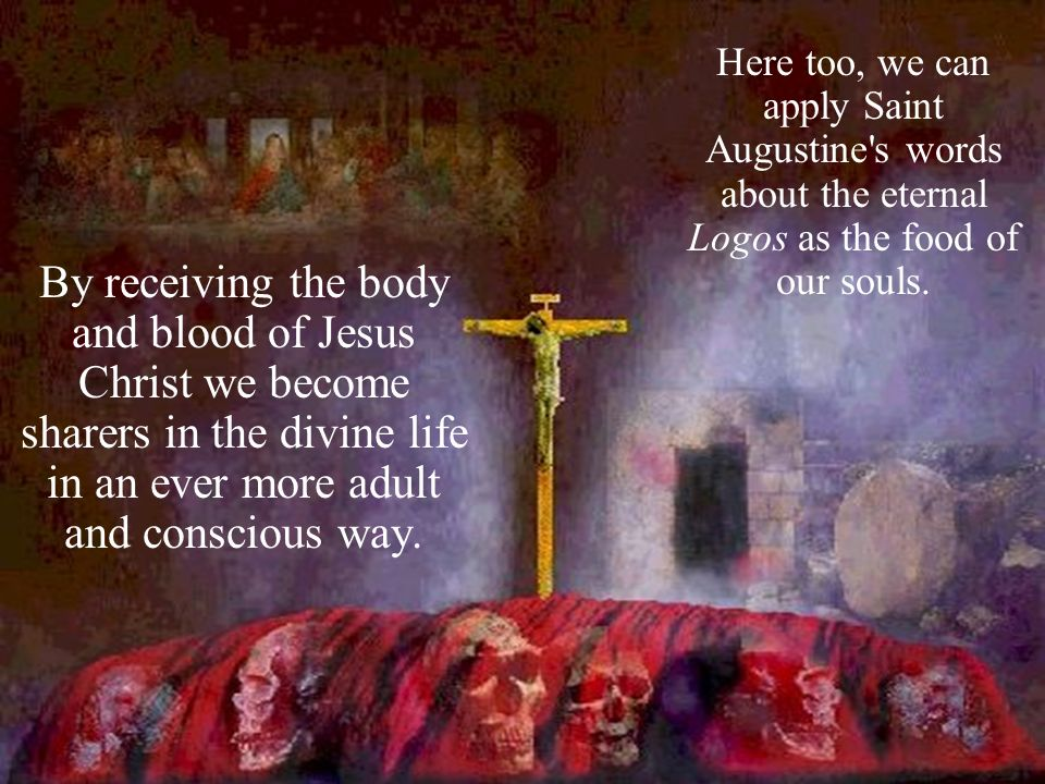 Here too, we can apply Saint Augustine s words about the eternal Logos as the food of our souls.