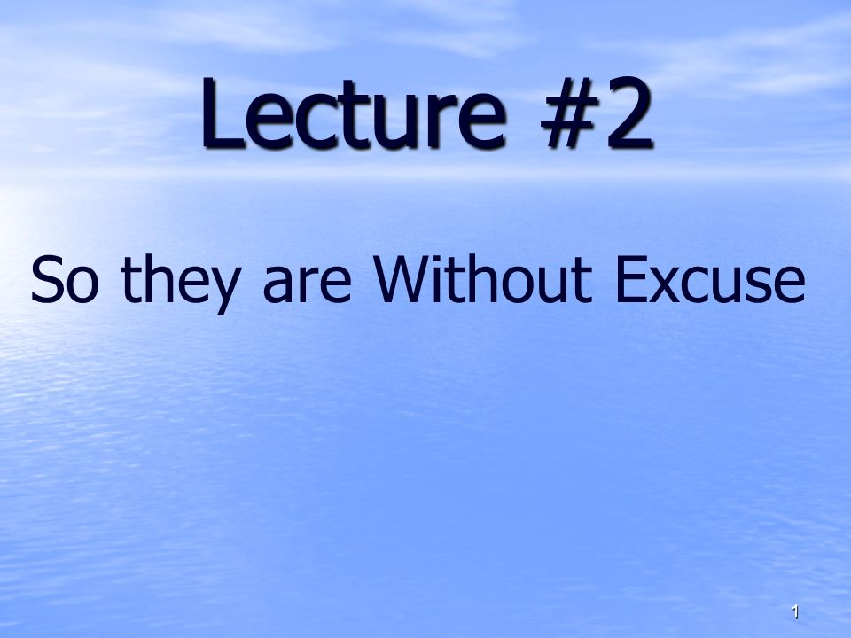 Lecture #2 So they are Without Excuse