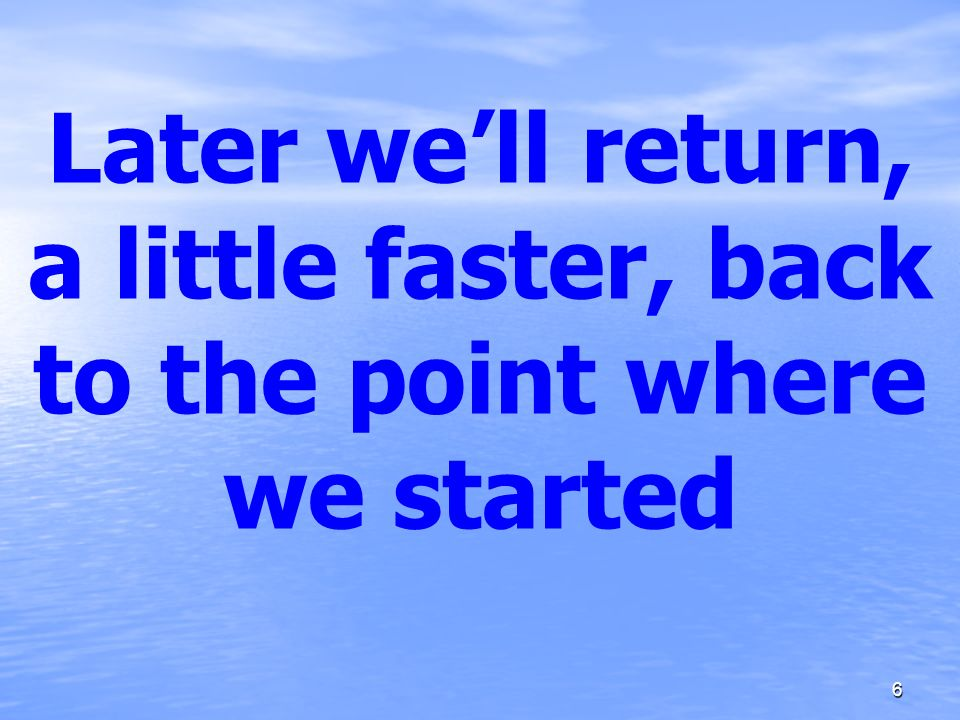 Later we'll return, a little faster, back to the point where we started