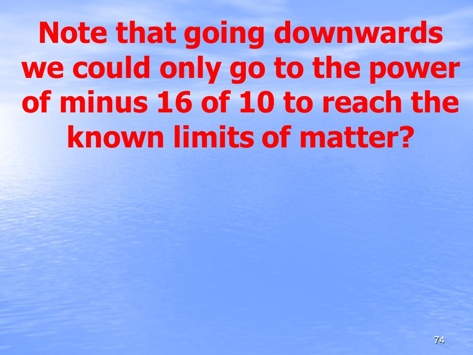 Note that going downwards we could only go to the power of minus 16 of 10 to reach the known limits of matter