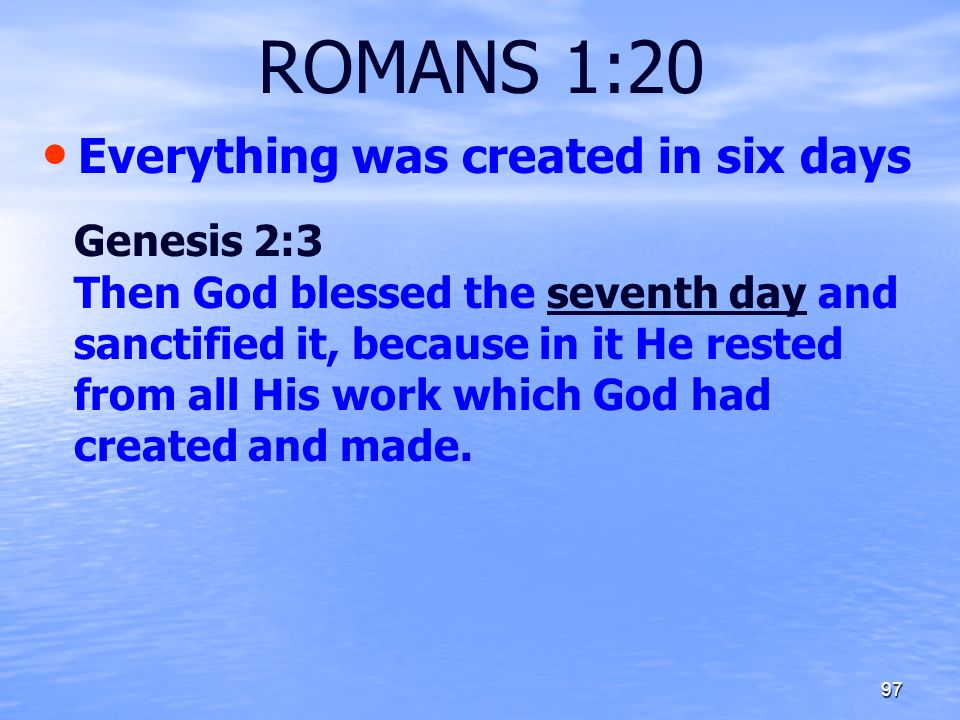 ROMANS 1:20 Everything was created in six days