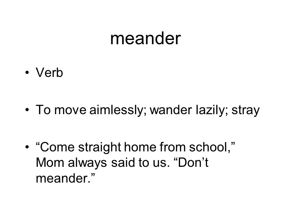 meander Verb To move aimlessly; wander lazily; stray