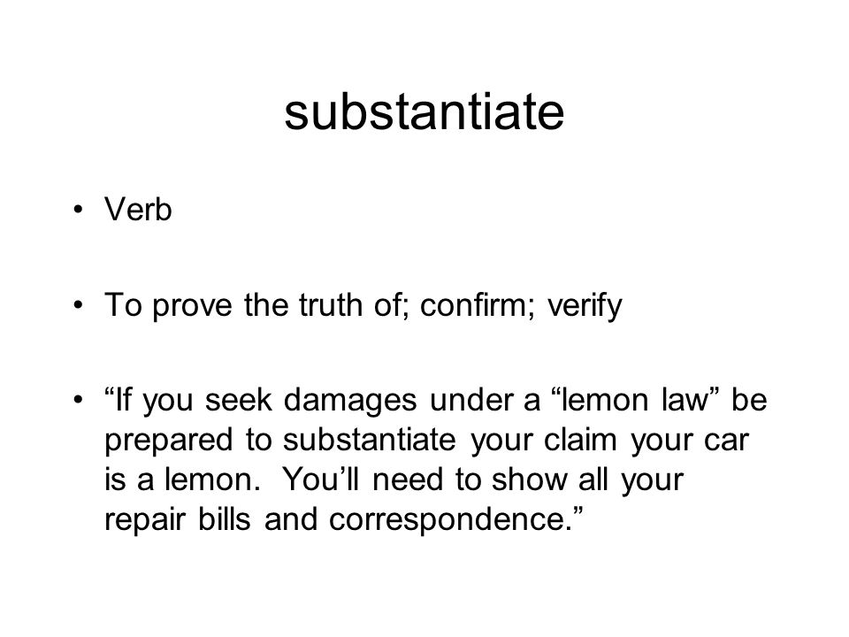 substantiate Verb To prove the truth of; confirm; verify